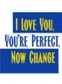 i love you you're perfect now change